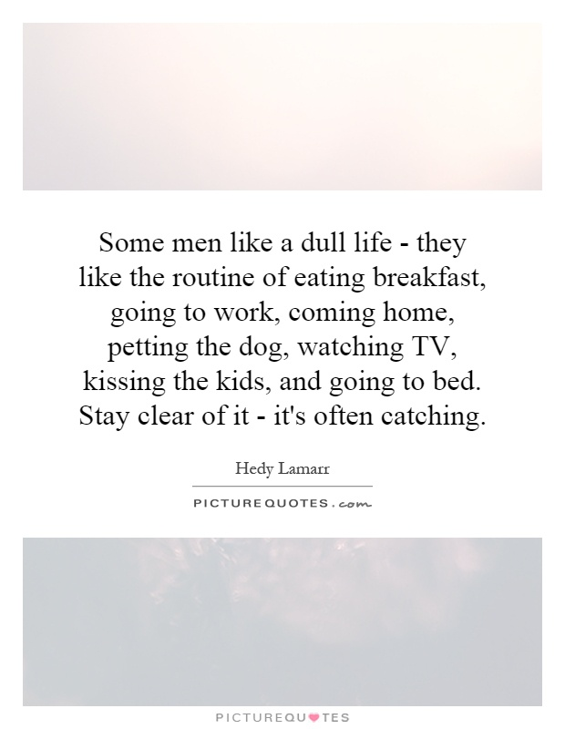 Some men like a dull life - they like the routine of eating breakfast, going to work, coming home, petting the dog, watching TV, kissing the kids, and going to bed. Stay clear of it - it's often catching Picture Quote #1