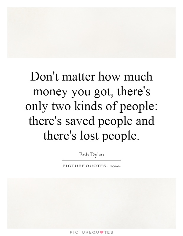 Don't matter how much money you got, there's only two kinds of people: there's saved people and there's lost people Picture Quote #1