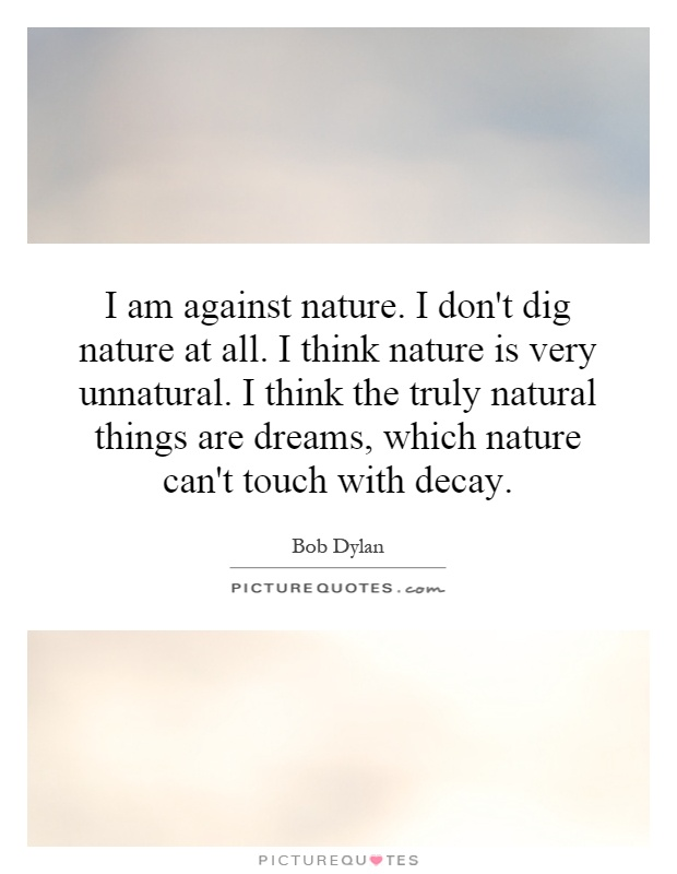 I am against nature. I don't dig nature at all. I think nature is very unnatural. I think the truly natural things are dreams, which nature can't touch with decay Picture Quote #1