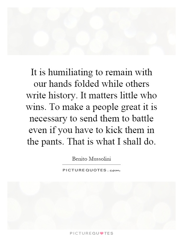 It is humiliating to remain with our hands folded while others write history. It matters little who wins. To make a people great it is necessary to send them to battle even if you have to kick them in the pants. That is what I shall do Picture Quote #1