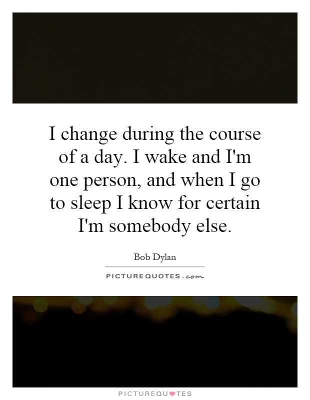 I change during the course of a day. I wake and I'm one person, and when I go to sleep I know for certain I'm somebody else Picture Quote #1