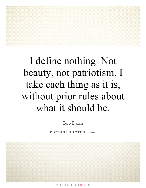 I define nothing. Not beauty, not patriotism. I take each thing as it is, without prior rules about what it should be Picture Quote #1