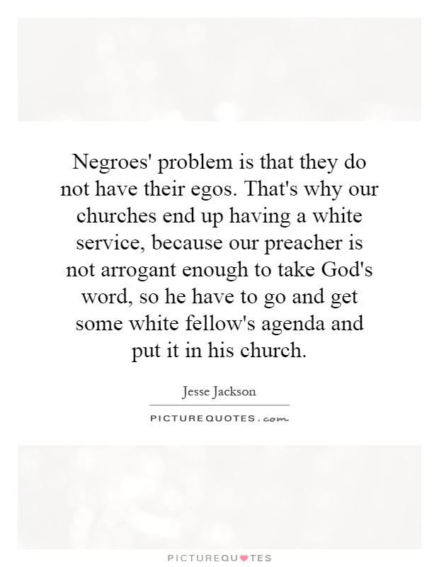 Negroes' problem is that they do not have their egos. That's why our churches end up having a white service, because our preacher is not arrogant enough to take God's word, so he have to go and get some white fellow's agenda and put it in his church Picture Quote #1