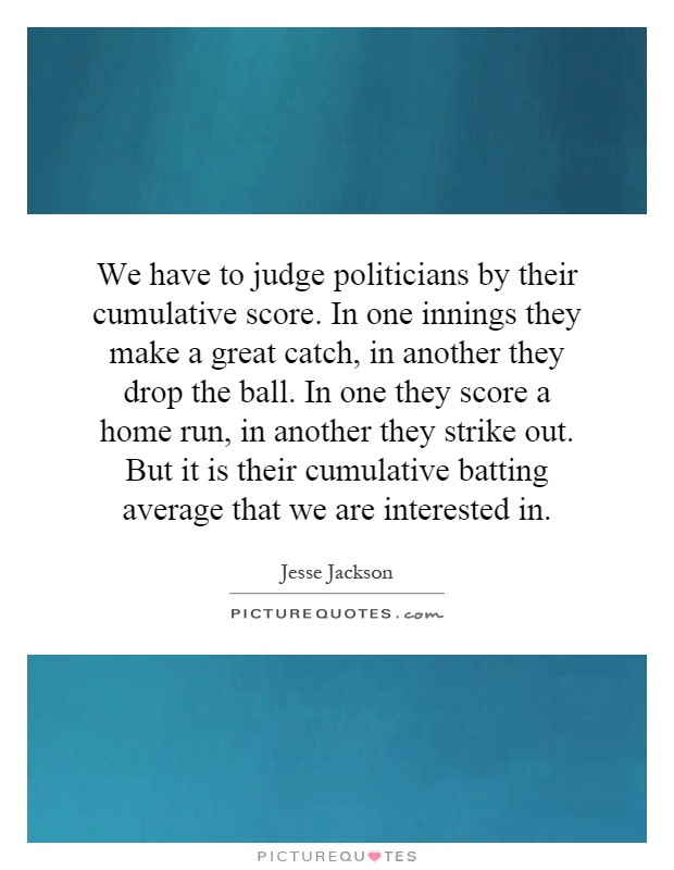 We have to judge politicians by their cumulative score. In one innings they make a great catch, in another they drop the ball. In one they score a home run, in another they strike out. But it is their cumulative batting average that we are interested in Picture Quote #1