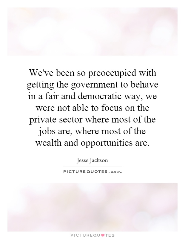 We've been so preoccupied with getting the government to behave in a fair and democratic way, we were not able to focus on the private sector where most of the jobs are, where most of the wealth and opportunities are Picture Quote #1