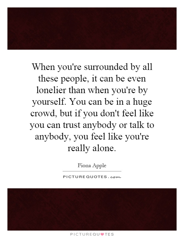 When you're surrounded by all these people, it can be even lonelier than when you're by yourself. You can be in a huge crowd, but if you don't feel like you can trust anybody or talk to anybody, you feel like you're really alone Picture Quote #1