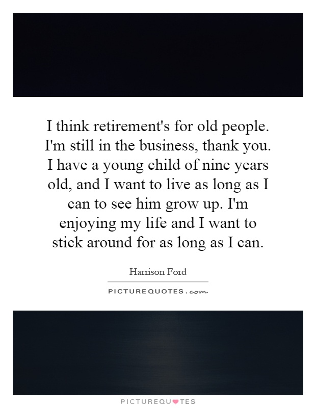 I think retirement's for old people. I'm still in the business, thank you. I have a young child of nine years old, and I want to live as long as I can to see him grow up. I'm enjoying my life and I want to stick around for as long as I can Picture Quote #1
