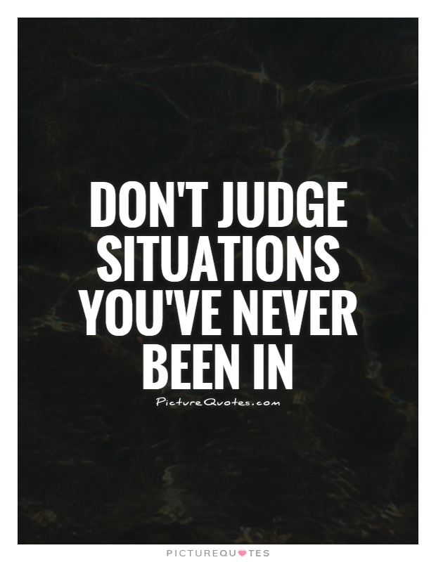 Don't judge situations you've never been in Picture Quote #1