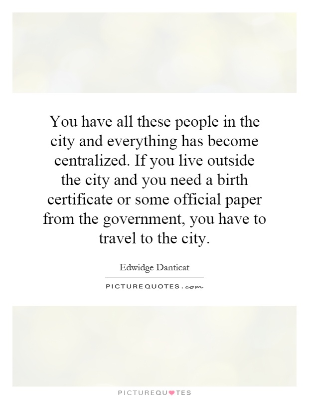 You have all these people in the city and everything has become centralized. If you live outside the city and you need a birth certificate or some official paper from the government, you have to travel to the city Picture Quote #1