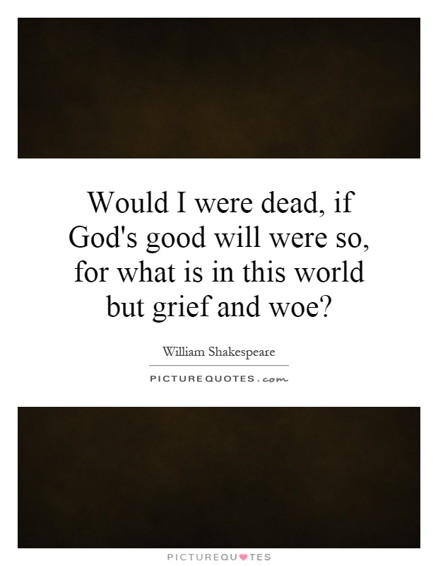Would I were dead, if God's good will were so, for what is in this world but grief and woe? Picture Quote #1