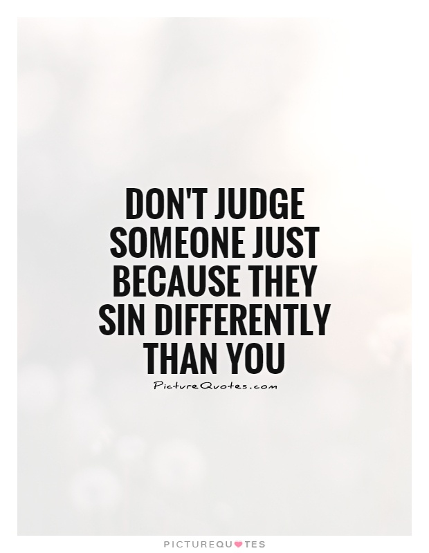Don't judge someone just because they sin differently than you Picture Quote #1