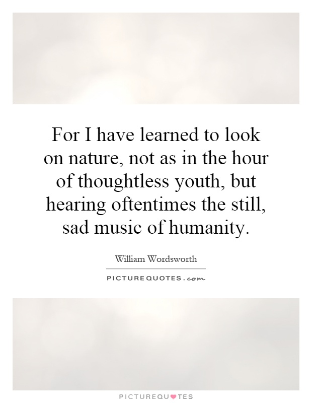 For I have learned to look on nature, not as in the hour of thoughtless youth, but hearing oftentimes the still, sad music of humanity Picture Quote #1