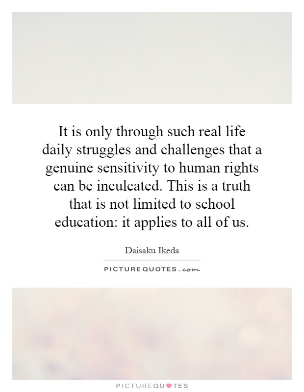 It is only through such real life daily struggles and challenges that a genuine sensitivity to human rights can be inculcated. This is a truth that is not limited to school education: it applies to all of us Picture Quote #1