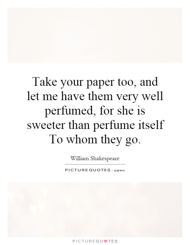 Take your paper too, and let me have them very well perfumed, for she is sweeter than perfume itself To whom they go Picture Quote #1