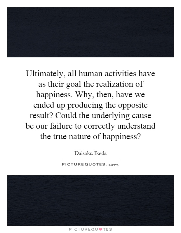 Ultimately, all human activities have as their goal the realization of happiness. Why, then, have we ended up producing the opposite result? Could the underlying cause be our failure to correctly understand the true nature of happiness? Picture Quote #1