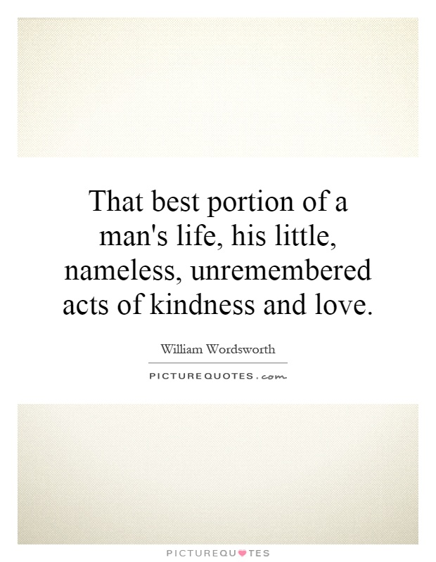 That best portion of a man's life, his little, nameless, unremembered acts of kindness and love Picture Quote #1