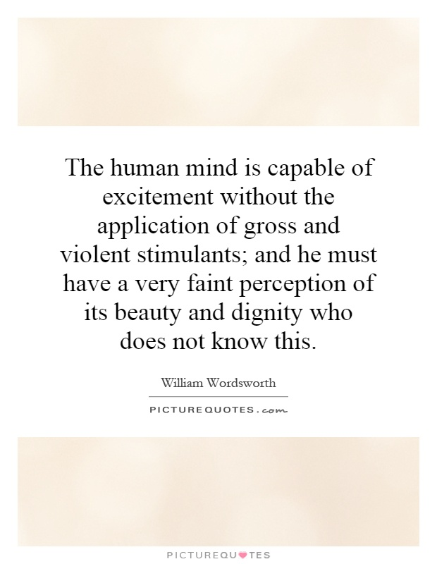 The human mind is capable of excitement without the application of gross and violent stimulants; and he must have a very faint perception of its beauty and dignity who does not know this Picture Quote #1