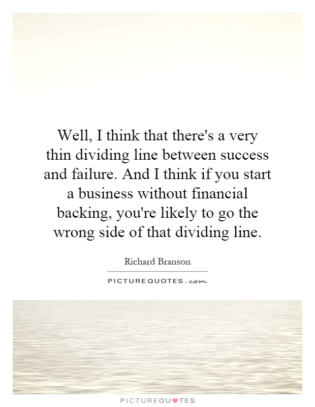 Well, I think that there's a very thin dividing line between success and failure. And I think if you start a business without financial backing, you're likely to go the wrong side of that dividing line Picture Quote #1