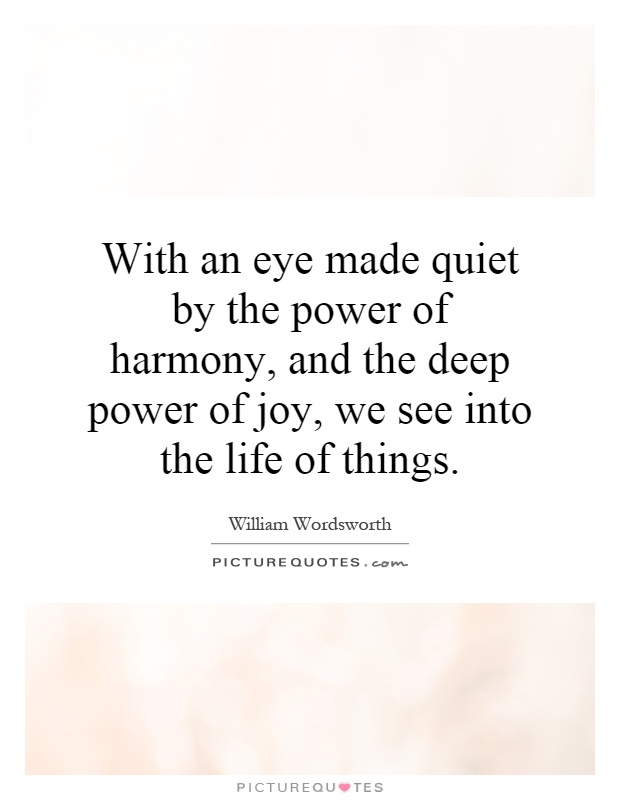 With an eye made quiet by the power of harmony, and the deep power of joy, we see into the life of things Picture Quote #1