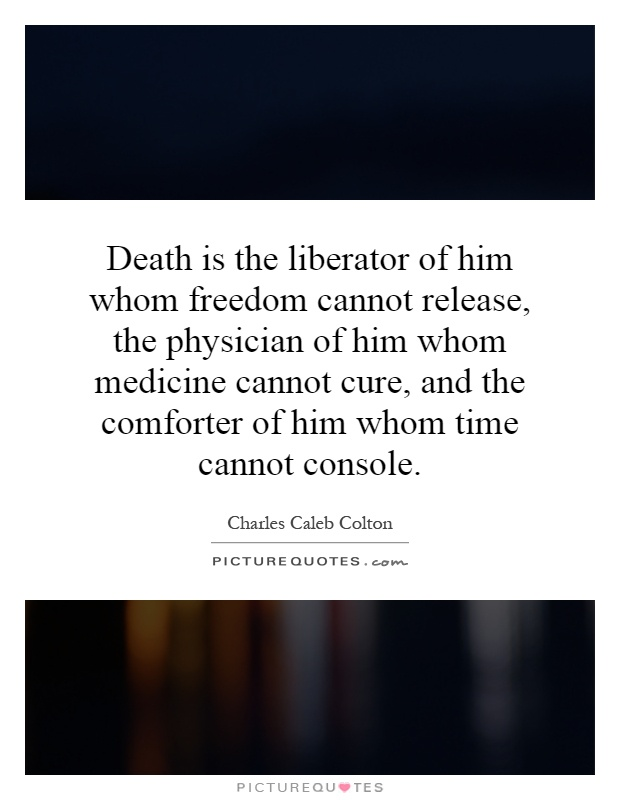 Death is the liberator of him whom freedom cannot release, the physician of him whom medicine cannot cure, and the comforter of him whom time cannot console Picture Quote #1
