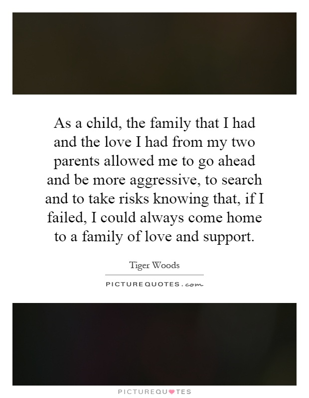 As a child, the family that I had and the love I had from my two parents allowed me to go ahead and be more aggressive, to search and to take risks knowing that, if I failed, I could always come home to a family of love and support Picture Quote #1