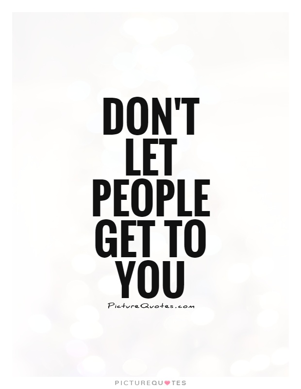 Don't let people get to you Picture Quote #1