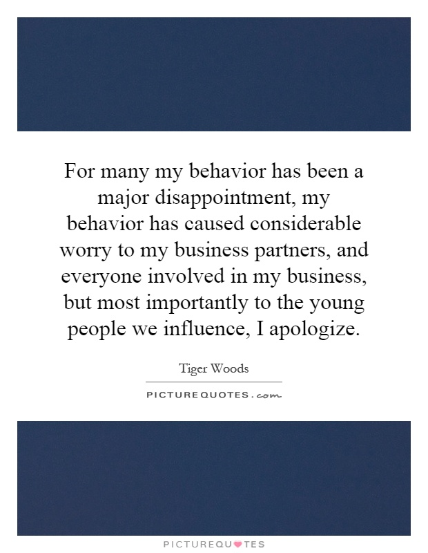 For many my behavior has been a major disappointment, my behavior has caused considerable worry to my business partners, and everyone involved in my business, but most importantly to the young people we influence, I apologize Picture Quote #1