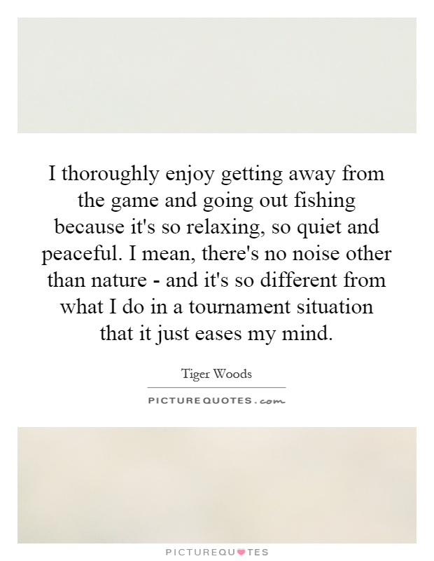 I thoroughly enjoy getting away from the game and going out fishing because it's so relaxing, so quiet and peaceful. I mean, there's no noise other than nature - and it's so different from what I do in a tournament situation that it just eases my mind Picture Quote #1