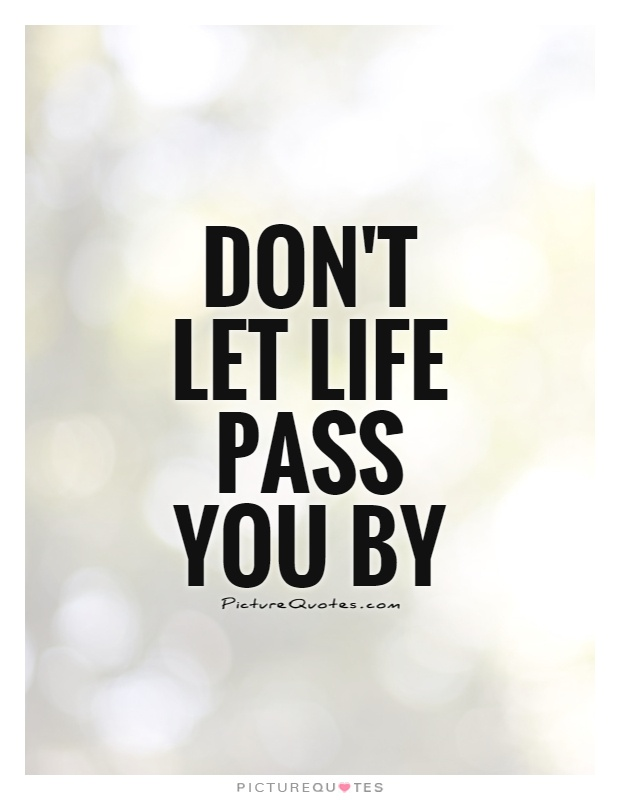 Don't let life pass you by Picture Quote #1