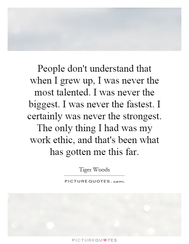 People don't understand that when I grew up, I was never the most talented. I was never the biggest. I was never the fastest. I certainly was never the strongest. The only thing I had was my work ethic, and that's been what has gotten me this far Picture Quote #1