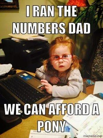 I ran the numbers dad. We can afford a pony Picture Quote #1