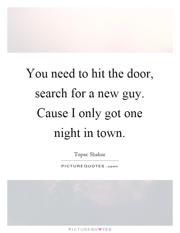 You need to hit the door, search for a new guy. Cause I only got one night in town Picture Quote #1
