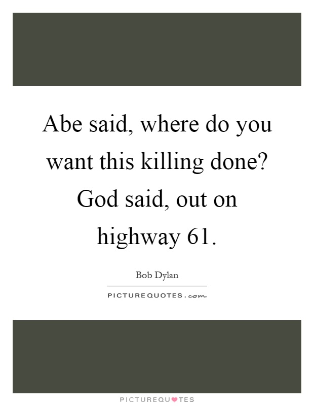 Abe said, where do you want this killing done? God said, out on highway 61 Picture Quote #1