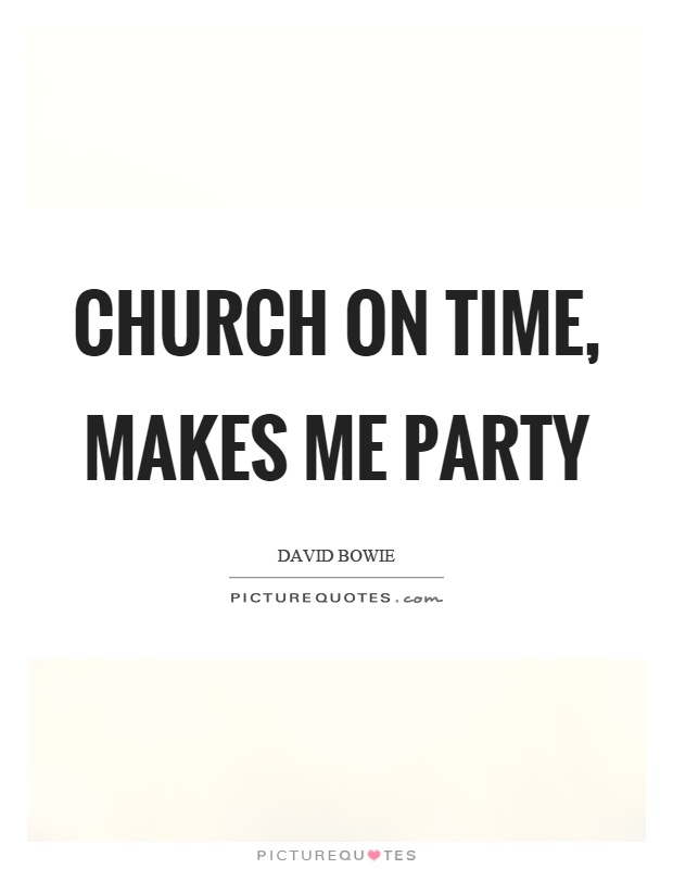 Church on time, makes me party Picture Quote #1