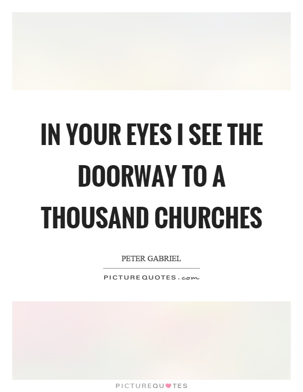 In your eyes I see the doorway to a thousand churches Picture Quote #1