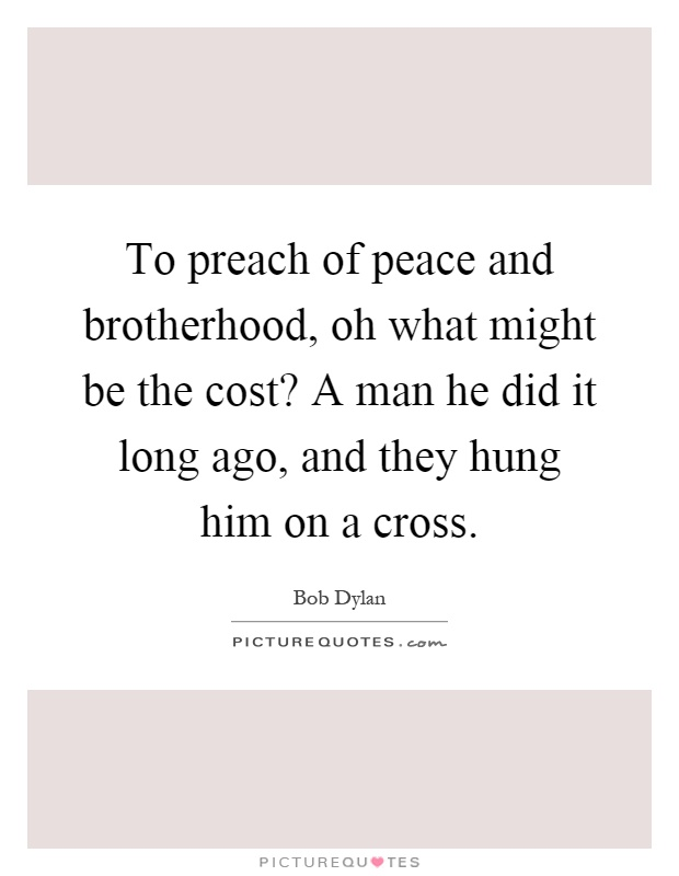 To preach of peace and brotherhood, oh what might be the cost? A man he did it long ago, and they hung him on a cross Picture Quote #1