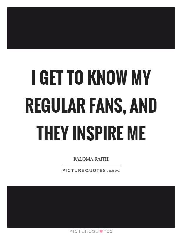 I get to know my regular fans, and they inspire me Picture Quote #1