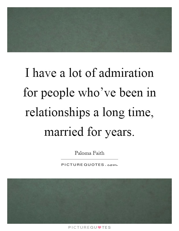 I have a lot of admiration for people who've been in relationships a long time, married for years Picture Quote #1