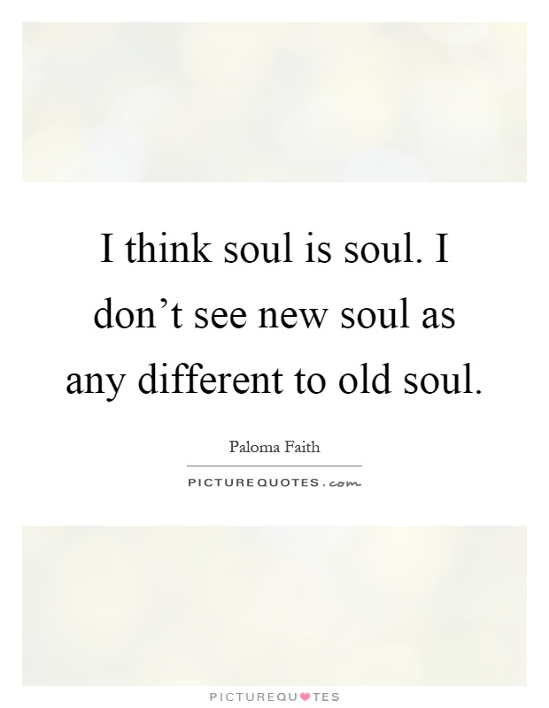 I think soul is soul. I don't see new soul as any different to old soul Picture Quote #1