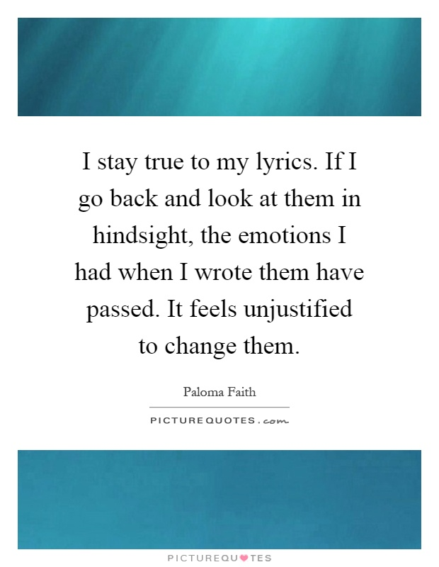 I stay true to my lyrics. If I go back and look at them in hindsight, the emotions I had when I wrote them have passed. It feels unjustified to change them Picture Quote #1