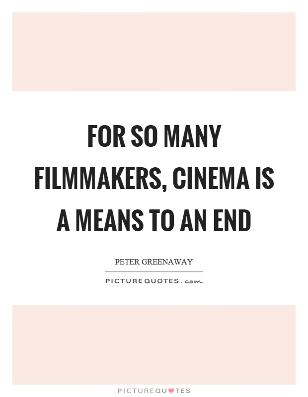 For so many filmmakers, cinema is a means to an end Picture Quote #1