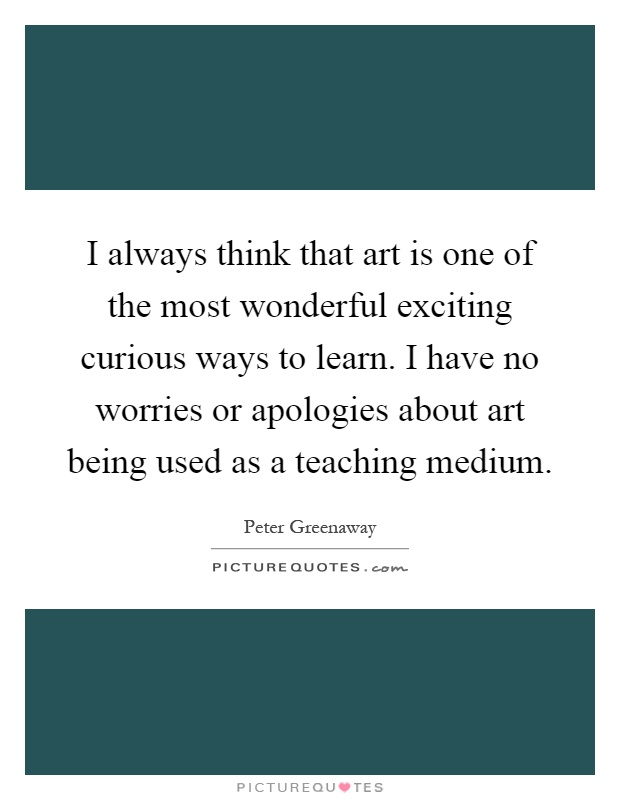 I always think that art is one of the most wonderful exciting curious ways to learn. I have no worries or apologies about art being used as a teaching medium Picture Quote #1