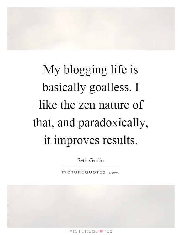 My blogging life is basically goalless. I like the zen nature of that, and paradoxically, it improves results Picture Quote #1