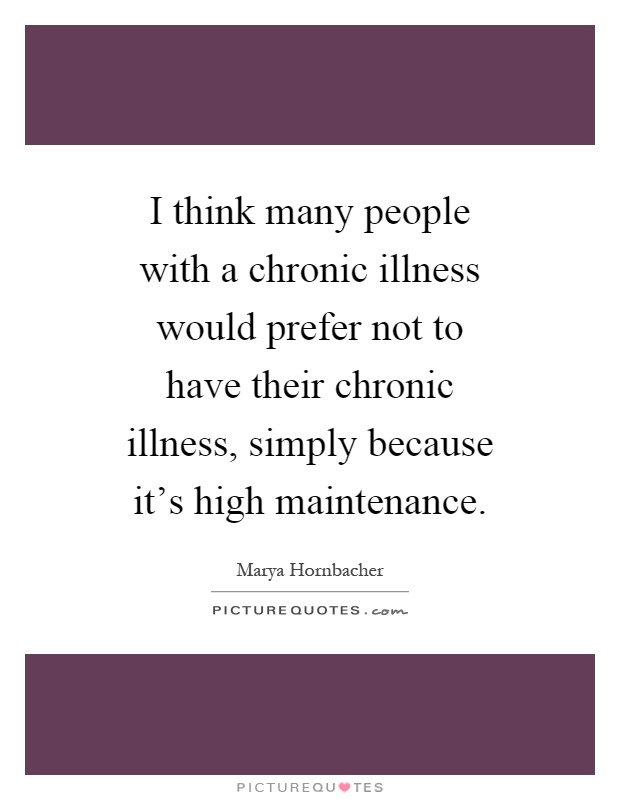 I think many people with a chronic illness would prefer not to have their chronic illness, simply because it's high maintenance Picture Quote #1