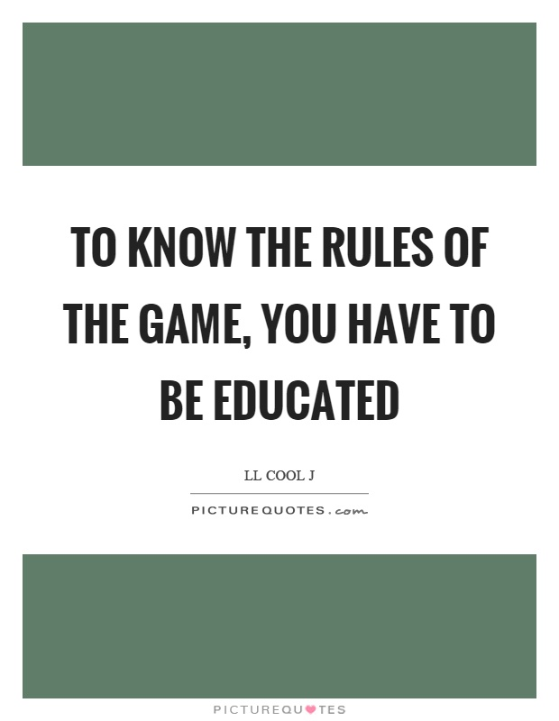 To know the rules of the game, you have to be educated Picture Quote #1