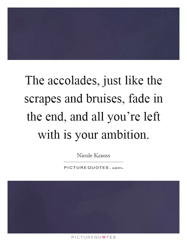 The accolades, just like the scrapes and bruises, fade in the end, and all you're left with is your ambition Picture Quote #1