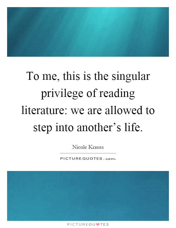 To me, this is the singular privilege of reading literature: we are allowed to step into another's life Picture Quote #1