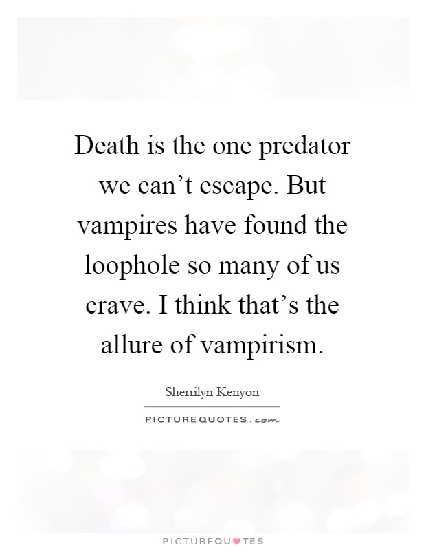 Death is the one predator we can't escape. But vampires have found the loophole so many of us crave. I think that's the allure of vampirism Picture Quote #1