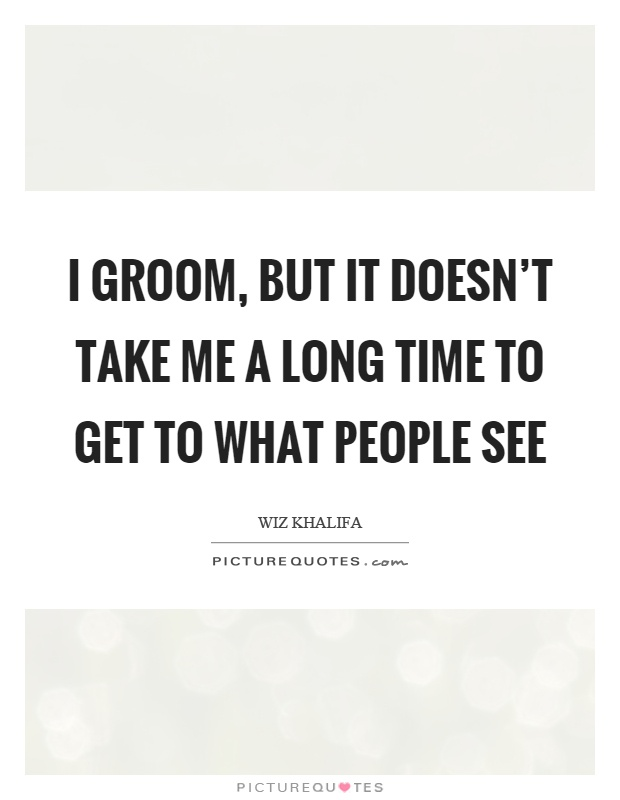 I groom, but it doesn't take me a long time to get to what people see Picture Quote #1