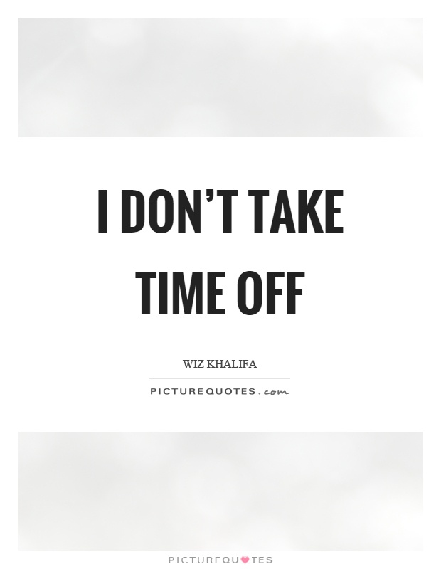 I don't take time off Picture Quote #1